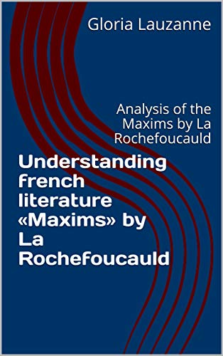 Understanding French Literature «maxims» By La Rochefoucauld: Analysis Of The Maxims By La Rochefoucauld por Gloria Lauzanne epub