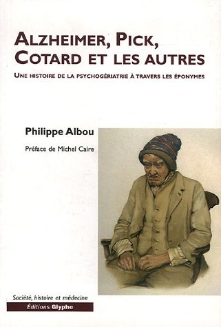 Alzheimer, Pick, Cotard et les autres. Une histoire de la psychogériatrie par Philippe Albou
