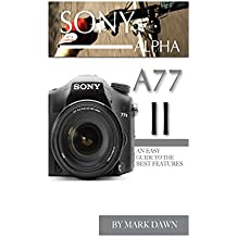 Sony Alpha A77 II: An Easy Guide to the Best Features (English Edition)