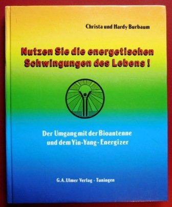 Nutzen Sie die energetischen Schwingungen des Lebens: Der Umgang mit der Bioantenne und dem Yin-Yang-Energizer (Bioenergie Leben)