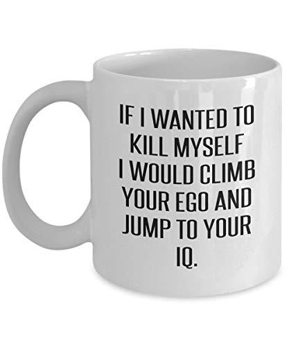 Myself I Would Climb Your Ego And Jump To Your Iq Sarcastic Mug ()