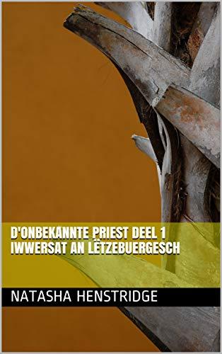 D'Onbekannte Priest Deel 1 iwwersat an lëtzebuergesch  (Luxembourgish Edition) por Natasha  Henstridge