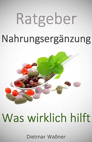 Ratgeber Nahrungsergänzung - Was wirklich hilft: Ein Leitfaden zur Wirkung und Anwendung von Heilpflanzen und Nahrungsergänzungsmitteln bei den häufigsten Beschwerden