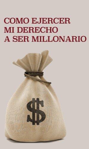 Como ejercer mi derecho a ser millonario: Como hacerse rico, manejo del dinero y mejore su economia sin importar la crisis