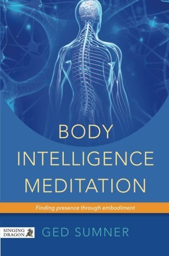 Body Intelligence Meditation: Finding Presence Through Embodiment by Sumner, Ged (2014) Paperback