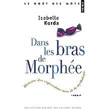 Dans les Bras de Morphee / Petites Histoires des Expressions nées de la Mythologie