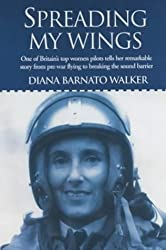 Spreading My Wings: One of Britain's Top Women Pilots Tells Her Remarkable Story from Pre-war Flying to Breaking the Sound Barrier by Diana Barnato Walker (2008-08-29)