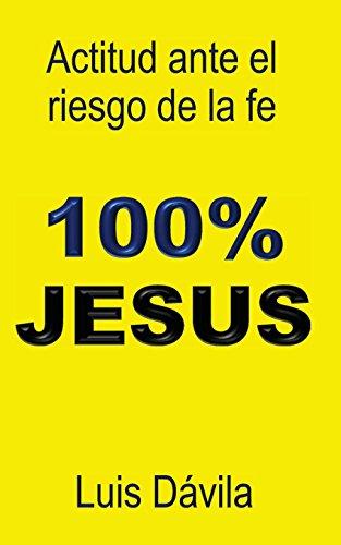 100% JESUS: Actitud ante el riesgo de la fe par Luis Dávila