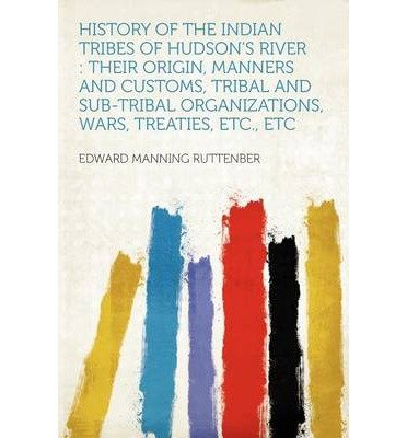 [ HISTORY OF THE INDIAN TRIBES OF HUDSON'S RIVER: THEIR ORIGIN, MANNERS AND CUSTOMS, TRIBAL AND SUB-TRIBAL ORGANIZATIONS, WARS, TREATIES, ETC., ETC. ] History of the Indian Tribes of Hudson's River: Their Origin, Manners and Customs, Tribal and Sub-Tribal Organizations, Wars, Treaties, Etc., Etc. By Ruttenber, Edward Manning ( Author ) Feb-2012 [ Paperback ]