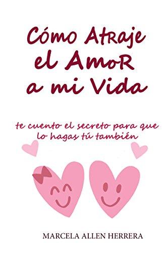 Como Atraje el Amor a mi Vida: Te cuento el Secreto para que lo hagas tú  tambien (Spanish Edition)