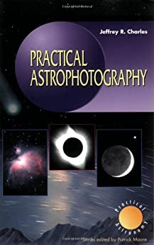 Practical Astrophotography (The Patrick Moore Practical Astronomy Series) by [Charles, Jeffrey R.]