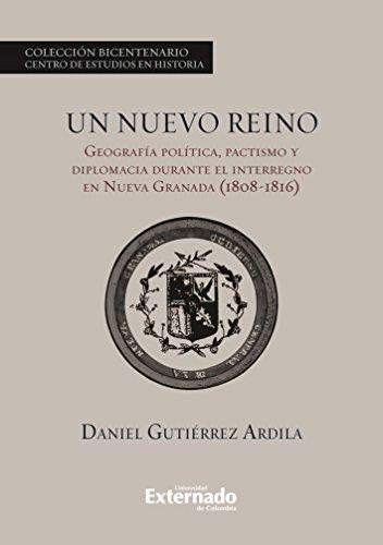 Un nuevo reino. Geografía política, pactismo y diplomacia durante el interregno en la Nueva Granada (1808-1816) (Spanish Edition)