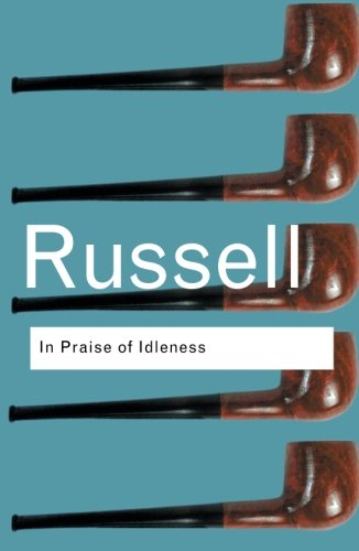 In Praise of Idleness: And Other Essays (Routledge Classics)
