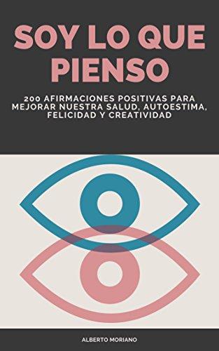 SOY LO QUE PIENSO: 200 AFIRMACIONES POSITIVAS PARA MEJORAR NUESTRA SALUD, AUTOESTIMA, FELICIDAD Y CREATIVIDAD (AUTOAYUDA Y MOTIVACIÓN PERSONAL nº 3) por Alberto Moriano Uceda