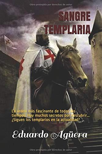 Sangre Templaria: La orden más fascinante de todos los tiempos. Hay muchos secretos por descubrir... ¿Siguen los templarios en la actualidad? par Eduardo Agüera Villalobos