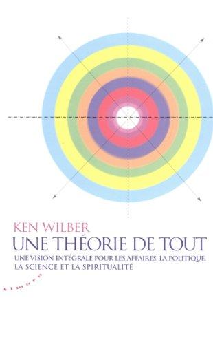Une thorie de tout : Une vision intgrale pour les affaires, la politique, la science et la spiritualit