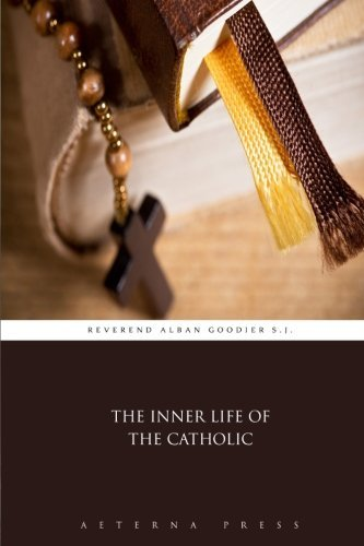 The Inner Life of the Catholic by Reverend Alban Goodier S.J. (2015-07-22)
