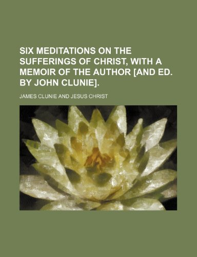 Six meditations on the sufferings of Christ, with a memoir of the author [and ed. by John Clunie].