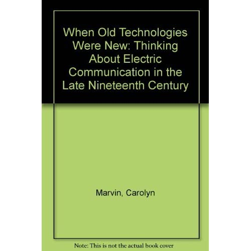 When Old Technologies Were New: Thinking About Electric Communication in the Late Nineteenth Century by Carolyn Marvin (1988-02-11)