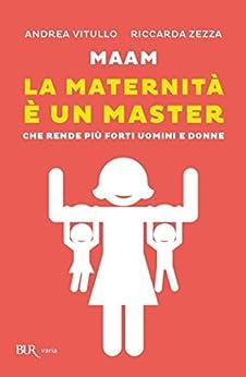 Maam - La maternità è un master: Che rende più forti uomini e donne di [Vitullo, Andrea, Zezza, Riccarda]