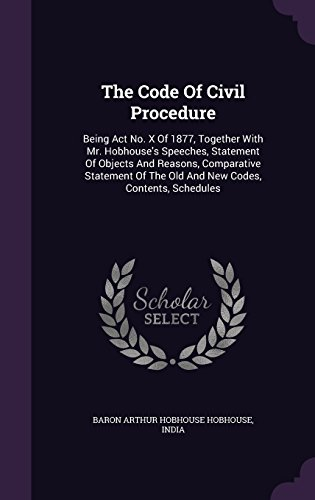The Code Of Civil Procedure: Being Act No. X Of 1877, Together With Mr. Hobhouse's Speeches, Statement Of Objects And Reasons, Comparative Statement Of The Old And New Codes, Contents, Schedules