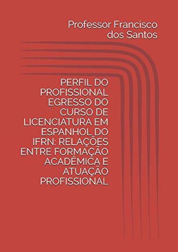 PERFIL DO PROFISSIONAL EGRESSO DO CURSO DE LICENCIATURA EM ESPANHOL DO IFRN: RELAÇÕES ENTRE FORMAÇÃO ACADÊMICA E ATUAÇÃO PROFISSIONAL