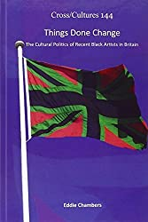 Things Done Change: The Cultural Politics of Recent Black Artists in Britain (Cross/Cultures) by Eddie Chambers (2011-12-20)