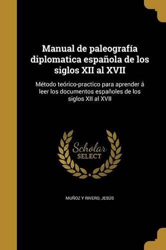 Manual de Paleografia Diplomatica Espanola de Los Siglos XII Al XVII: Metodo Teorico-Practico Para Aprender a Leer Los Documentos Espanoles de Los Siglos XII Al XVII