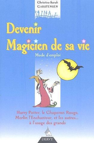 Devenir Magicien de sa vie : Mode d'emploi, Harry Potter, le Chaperon Rouge, Merlin l'enchanteur. et les autres, à l'usage des grands