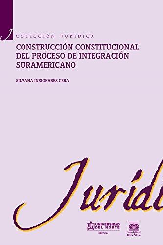 Construcción constitucional del proceso de integración suramericano (Colección Jurídica) por Silvana Insignares Cera