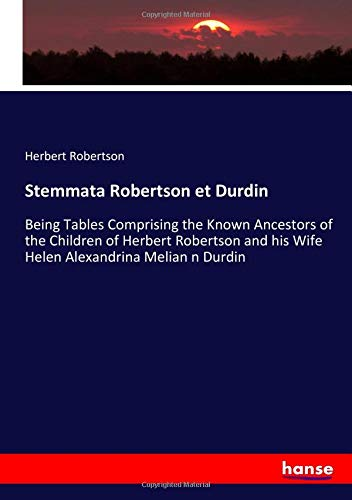 Stemmata Robertson et Durdin: Being Tables Comprising the Known Ancestors of the Children of Herbert Robertson and his Wife Helen Alexandrina Melian n Durdin