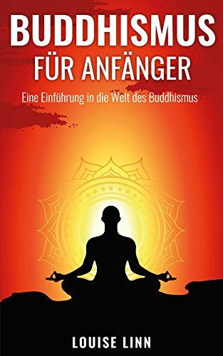 Buddhismus für Anfänger - Eine Einführung in die Welt des Buddhismus + PRAXISANLEITUNGEN + Meditation, Yoga, Ayurveda, uvm. (Yoga lernen, Meditation lernen, Ayurveda für Anfänger, Chakras, Feng Shui)