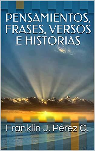 PENSAMIENTOS, FRASES, VERSOS E HISTORIAS por Franklin J.  Pérez G.
