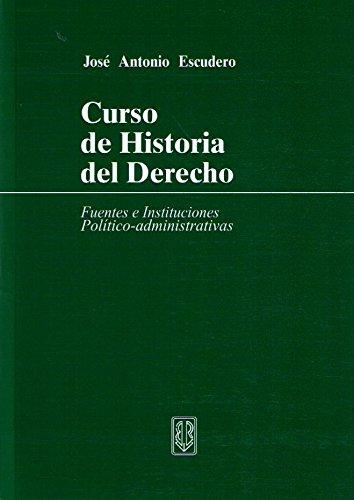 Curso de historia del derecho - Fuentes e instituciones politico-administrativas por Jose Antonio Escudero