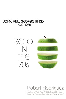 Solo in the 70s: John, Paul, George, Ringo 1970 - 1980 (English Edition) par [Rodriguez, Robert]