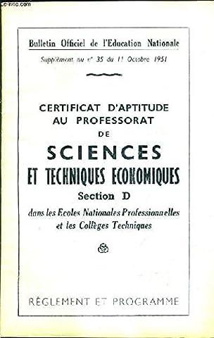 BULLETIN OFFICIEL DE L'EDUCATION NATIONALE SUPPLEMENT AU N°35 DU 11 OCTOBRE 1951 - CERTIFICAT AU PROFESSORAT DE SCIENCESET TECHNIQUES ECONMIQUES SECTION D DANS LES ECOLES NATIONALES PRO ET LES COLLEGES TECHNIQUES REGLEMENT ET PROGRAMME.