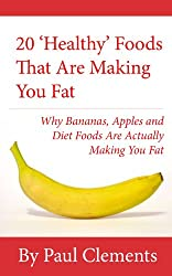 20 'Healthy' Foods That Are Making You Fat - Why Bananas, Apples and Diet Foods Are Actually Making You Fat (Health, Nutrition and Wellness Series Book 1)