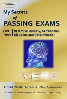My Secrets of Passing Exams, Part Three - Retentive Memory, Self Control, Discipline and Determination (English Edition) par [Nosike, Livinus]