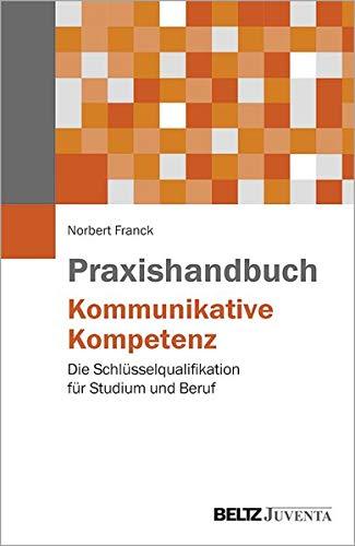 Praxishandbuch Kommunikative Kompetenz: Die Schlüsselqualifikation für Studium und Beruf