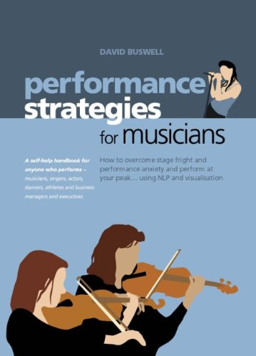 Performance Strategies for Musicians - How to Overcome Stage Fright and Performance Anxiety and Perform at Your Peak Using NLP and Visualisation: How to ... Actors, Dancers, Athletes (English Edition)