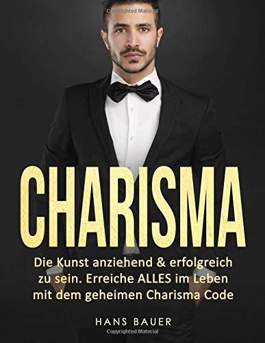 Charisma: Die Kunst anziehend & erfolgreich zu sein. Erreiche ALLES im Leben mit dem geheimen Charisma Code