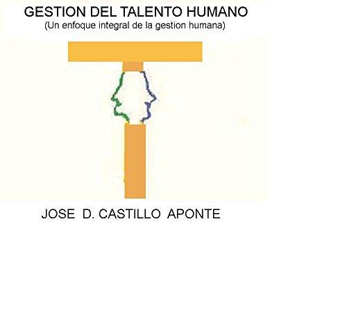 GESTION DEL TALENTO HUMANO: (Un enfoque integral de la gestion humana) por JOSE D. CASTILLO A.