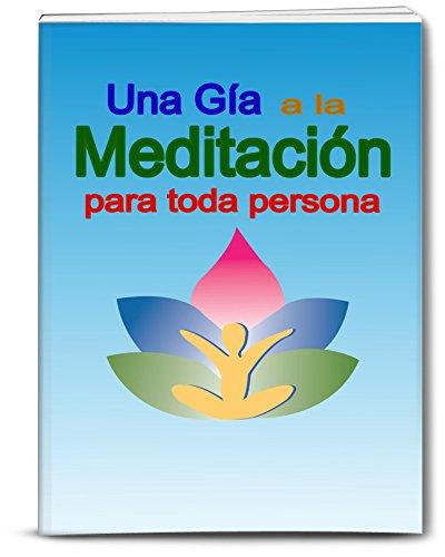 Una Guía a la Meditación para toda persona: Un libro corto y práctico sobre la meditación.