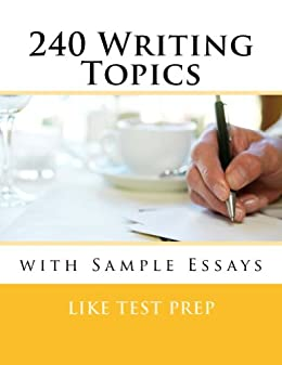 240 Writing Topics with Sample Essays: How to Write Essays (120 Writing Topics) by [LIKE TEST PREP]