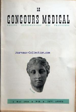 CONCOURS MEDICAL (LE) [No 18] du 05/05/1956 - SOMMAIRE - EDITORIAL - IL Y A TOUJOURS QUELQUE CHOSE A FAIRE PAR R GAMARD - PARTIE SCIENTIFIQUE - LA RESISTANCE CROISSANTE DES GERMES AUX ANTIBIOTIQUES VA-T-ELLE NOUS RAMENER A L'ABCES DE FIXATION PAR M FERRUE - CLINIQUE D'ACTUALITE - MALADIE DE RAYNAUD PAR B PEPIN - COLLOQUE SUR LES ANEMIES - IV TRAITEMENT DE L'ANEMIE DE BIERMER PAR R PERELMAN - ACTION DU SERUM DE LAIT DEPROTEINE DANS LA CONSTIPATION ET LA COLIBACILLOSE PAR J TREMOLIERES