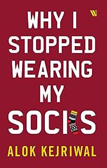 Why I Stopped Wearing My Socks by [Kejriwal, Alok]