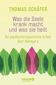 Was die Seele krank macht und was sie heilt: Die psychotherapeutische Arbeit Bert Hellingers von [Schäfer, Thomas]