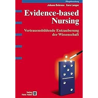 Evidence-based Nursing: Vertrauensbildende Entzauberung der Wissenschaft. Qualitative und quantitative Methoden bei täglichen Pflegeentscheidungen