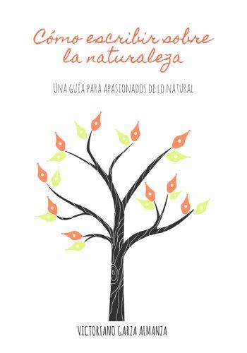 Cómo escribir sobre la naturaleza: Una guía para los apasionados de lo natural por Victoriano Garza Almanza