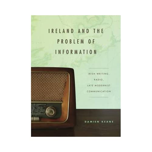 [(Ireland and the Problem of Information : Irish Writing, Radio, Late Modernist Communication)] [By (author) Damien Keane] published on (January, 2015)